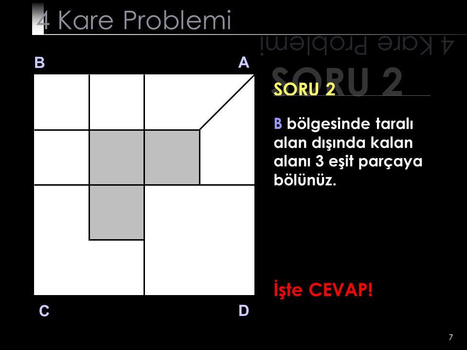 SORU 2 4 Kare Problemi 4 Kare Problemi SORU 2 İşte CEVAP! B A
