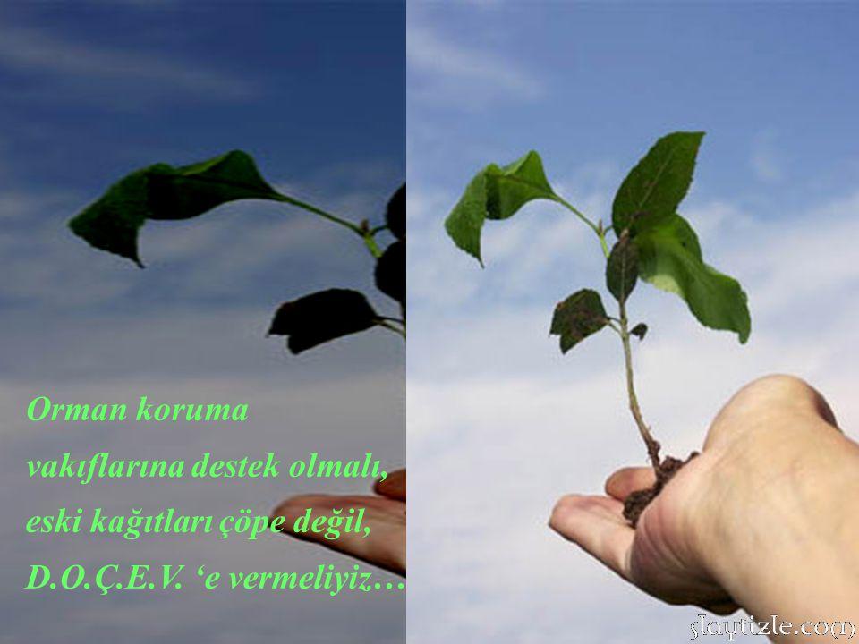 Orman koruma vakıflarına destek olmalı, eski kağıtları çöpe değil, D.O.Ç.E.V. 'e vermeliyiz…