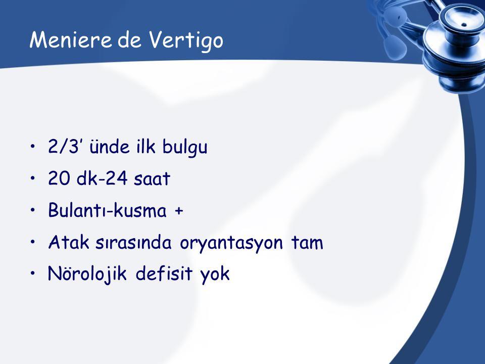 Meniere de Vertigo 2/3' ünde ilk bulgu 20 dk-24 saat Bulantı-kusma +