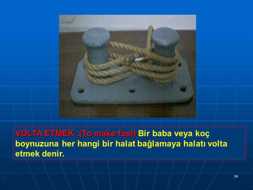 VOLTA ETMEK :(To make fast) Bir baba veya koç boynuzuna her hangi bir halat bağlamaya halatı volta etmek denir.