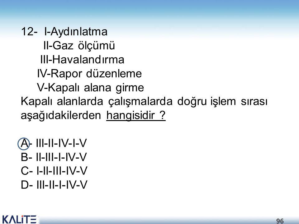 12- I-Aydınlatma II-Gaz ölçümü. III-Havalandırma. IV-Rapor düzenleme. V-Kapalı alana girme.