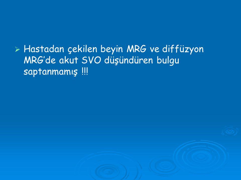 Hastadan çekilen beyin MRG ve diffüzyon MRG'de akut SVO düşündüren bulgu saptanmamış !!!