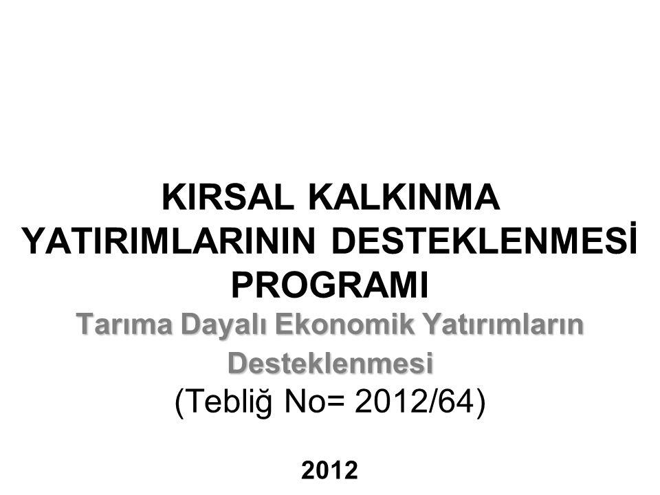 KIRSAL KALKINMA YATIRIMLARININ DESTEKLENMESİ PROGRAMI Tarıma Dayalı Ekonomik Yatırımların Desteklenmesi (Tebliğ No= 2012/64)