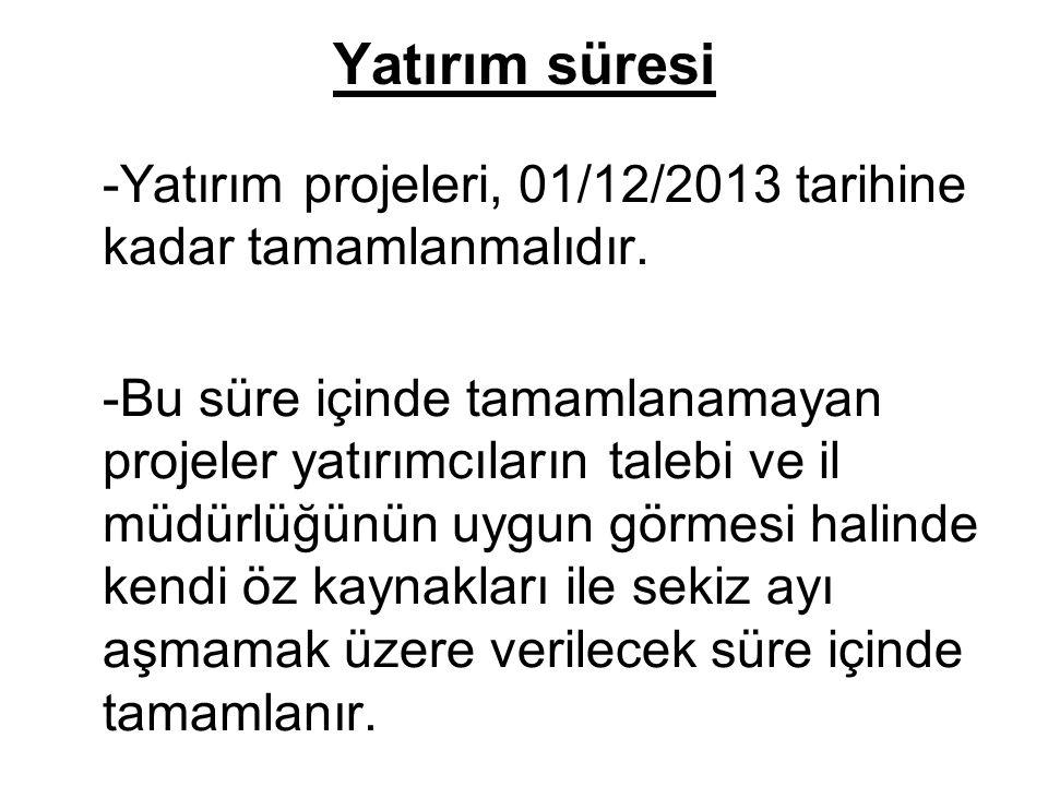 Yatırım süresi -Yatırım projeleri, 01/12/2013 tarihine kadar tamamlanmalıdır.