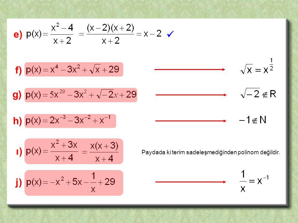 e)  f) g) h) ı) Paydada ki terim sadeleşmediğinden polinom değildir. j)