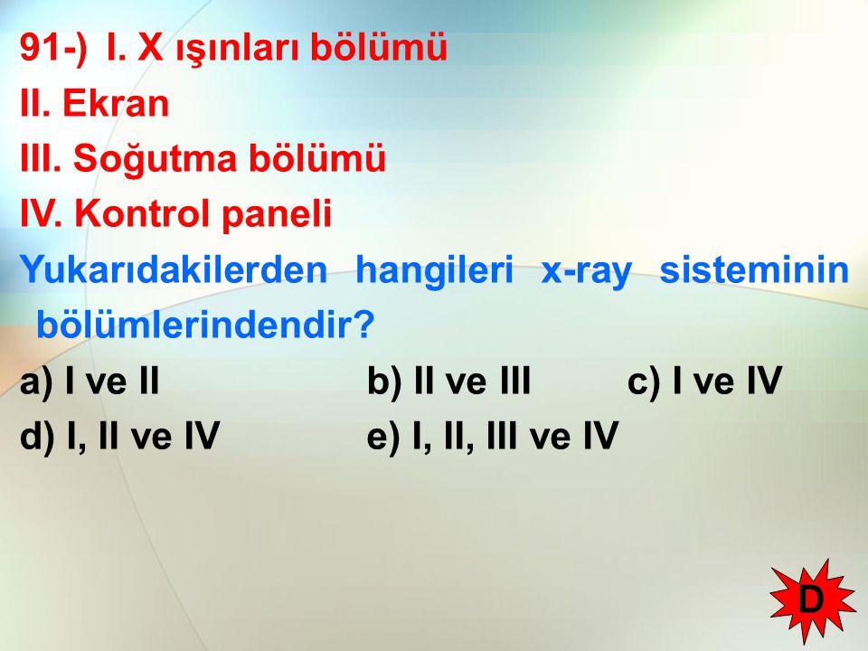 91-) I. X ışınları bölümü II. Ekran. III. Soğutma bölümü. IV. Kontrol paneli. Yukarıdakilerden hangileri x-ray sisteminin bölümlerindendir