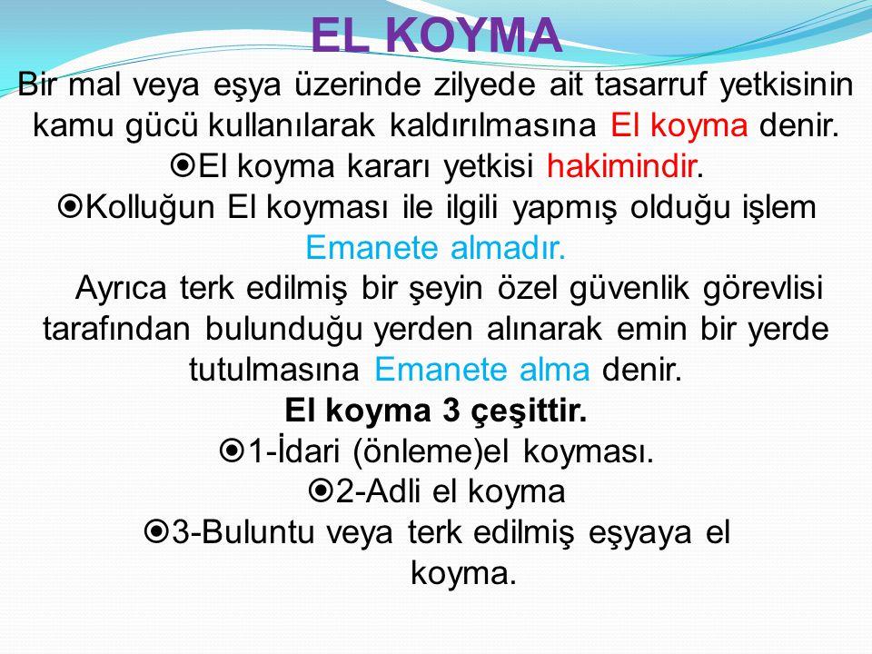 EL KOYMA Bir mal veya eşya üzerinde zilyede ait tasarruf yetkisinin kamu gücü kullanılarak kaldırılmasına El koyma denir.