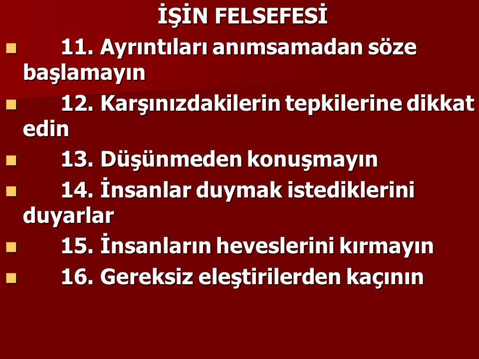 İŞİN FELSEFESİ 11. Ayrıntıları anımsamadan söze başlamayın. 12. Karşınızdakilerin tepkilerine dikkat edin.