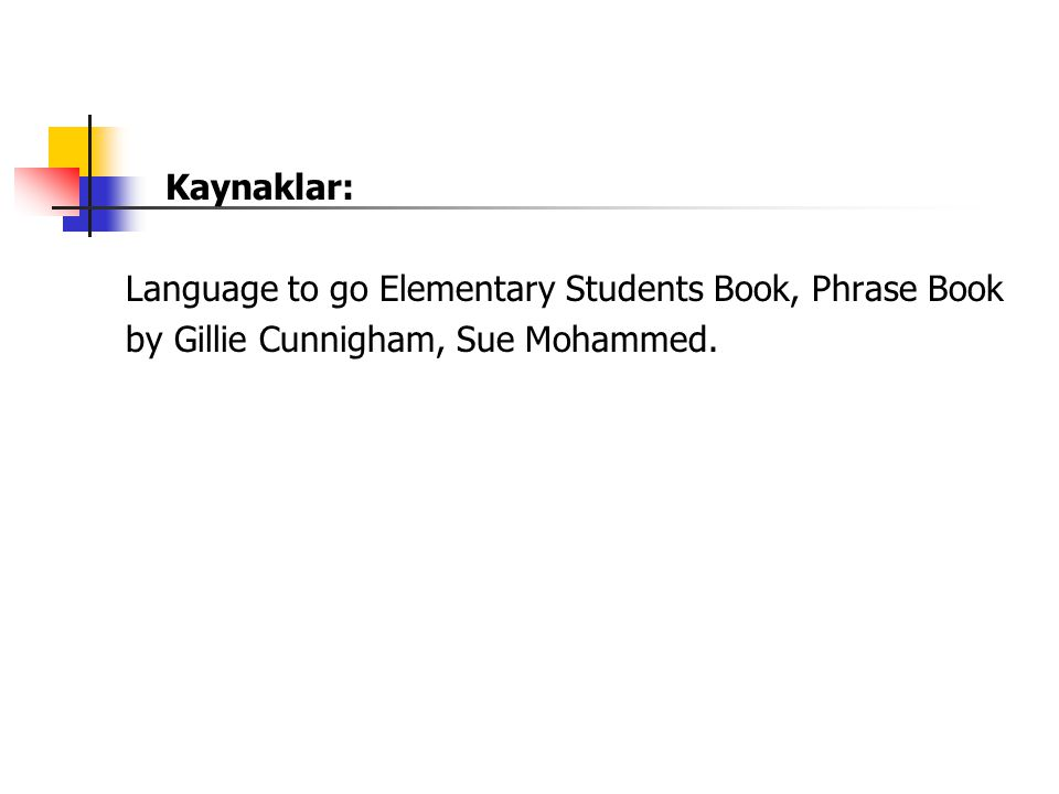 Kaynaklar: Language to go Elementary Students Book, Phrase Book by Gillie Cunnigham, Sue Mohammed.