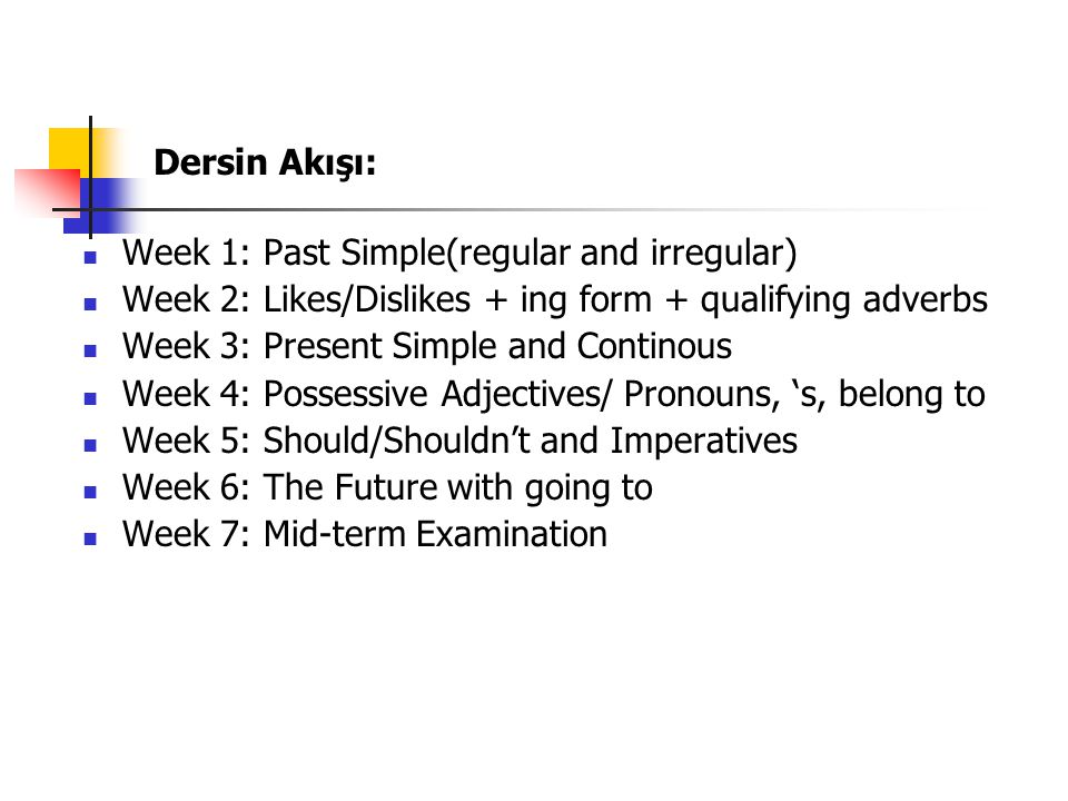 Dersin Akışı: Week 1: Past Simple(regular and irregular) Week 2: Likes/Dislikes + ing form + qualifying adverbs.