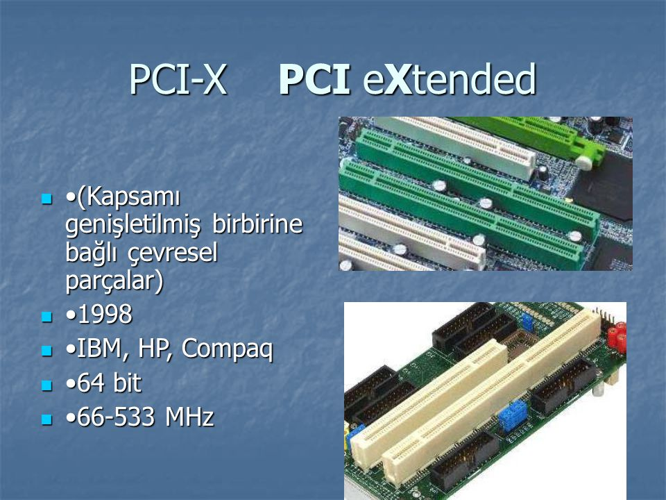 PCI-X PCI eXtended •(Kapsamı genişletilmiş birbirine bağlı çevresel parçalar) •1998. •IBM, HP, Compaq.