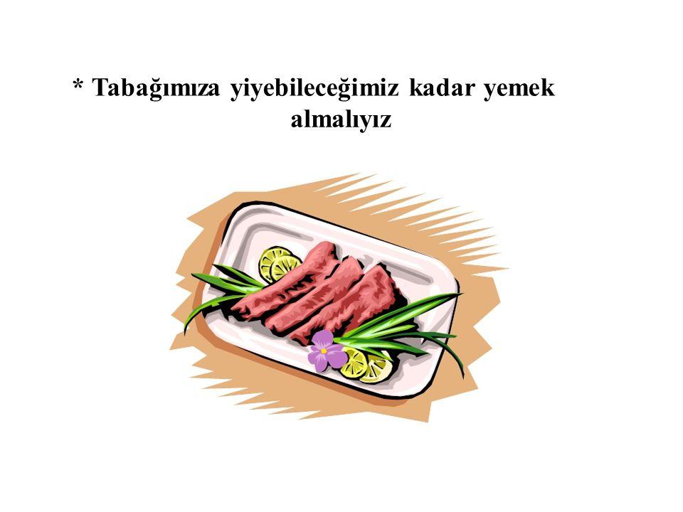 * Tabağımıza yiyebileceğimiz kadar yemek