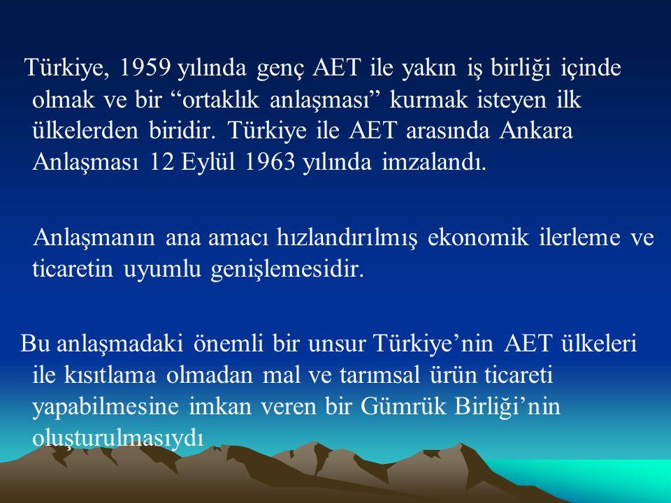 Türkiye, 1959 yılında genç AET ile yakın iş birliği içinde olmak ve bir ortaklık anlaşması kurmak isteyen ilk ülkelerden biridir. Türkiye ile AET arasında Ankara Anlaşması 12 Eylül 1963 yılında imzalandı.