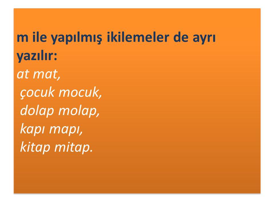 m ile yapılmış ikilemeler de ayrı yazılır: at mat, çocuk mocuk, dolap molap, kapı mapı, kitap mitap.