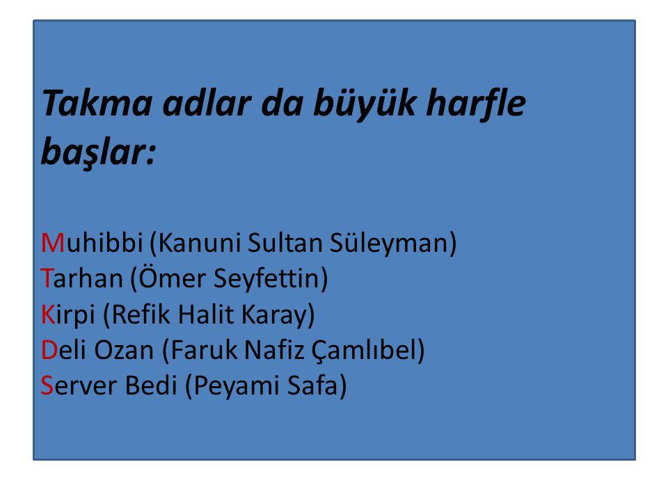 Takma adlar da büyük harfle başlar: Muhibbi (Kanuni Sultan Süleyman) Tarhan (Ömer Seyfettin) Kirpi (Refik Halit Karay) Deli Ozan (Faruk Nafiz Çamlıbel) Server Bedi (Peyami Safa)