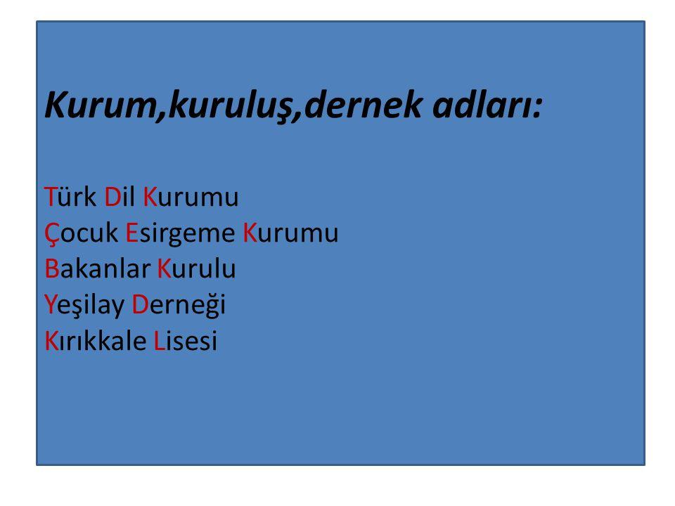 Kurum,kuruluş,dernek adları: Türk Dil Kurumu Çocuk Esirgeme Kurumu Bakanlar Kurulu Yeşilay Derneği Kırıkkale Lisesi
