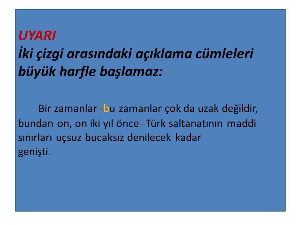 UYARI İki çizgi arasındaki açıklama cümleleri büyük harfle başlamaz: Bir zamanlar -bu zamanlar çok da uzak değildir, bundan on, on iki yıl önce- Türk saltanatının maddi sınırları uçsuz bucaksız denilecek kadar genişti.