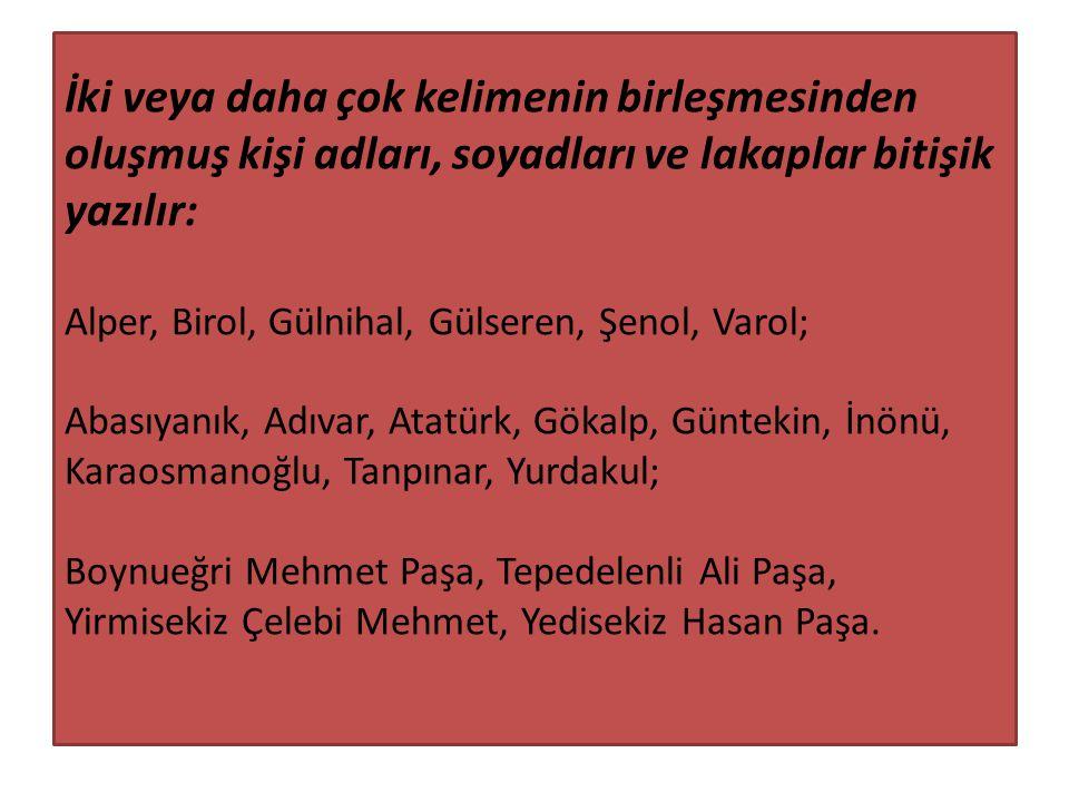 İki veya daha çok kelimenin birleşmesinden oluşmuş kişi adları, soyadları ve lakaplar bitişik yazılır: Alper, Birol, Gülnihal, Gülseren, Şenol, Varol; Abasıyanık, Adıvar, Atatürk, Gökalp, Güntekin, İnönü, Karaosmanoğlu, Tanpınar, Yurdakul; Boynueğri Mehmet Paşa, Tepedelenli Ali Paşa, Yirmisekiz Çelebi Mehmet, Yedisekiz Hasan Paşa.