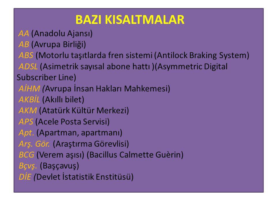 BAZI KISALTMALAR AA (Anadolu Ajansı) AB (Avrupa Birliği) ABS (Motorlu taşıtlarda fren sistemi (Antilock Braking System) ADSL (Asimetrik sayısal abone hattı )(Asymmetric Digital Subscriber Line) AİHM (Avrupa İnsan Hakları Mahkemesi) AKBİL (Akıllı bilet) AKM (Atatürk Kültür Merkezi) APS (Acele Posta Servisi) Apt.