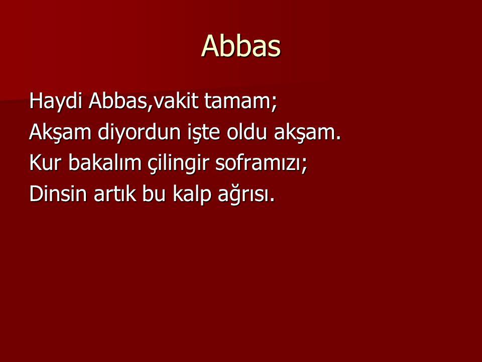 Abbas Haydi Abbas,vakit tamam; Akşam diyordun işte oldu akşam.