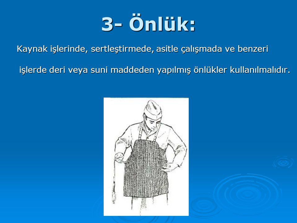3- Önlük: Kaynak işlerinde, sertleştirmede, asitle çalışmada ve benzeri işlerde deri veya suni maddeden yapılmış önlükler kullanılmalıdır.