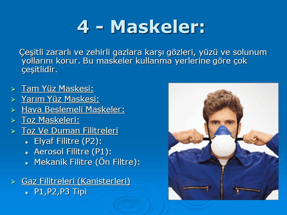 4 - Maskeler: Çeşitli zararlı ve zehirli gazlara karşı gözleri, yüzü ve solunum yollarını korur. Bu maskeler kullanma yerlerine göre çok çeşitlidir.