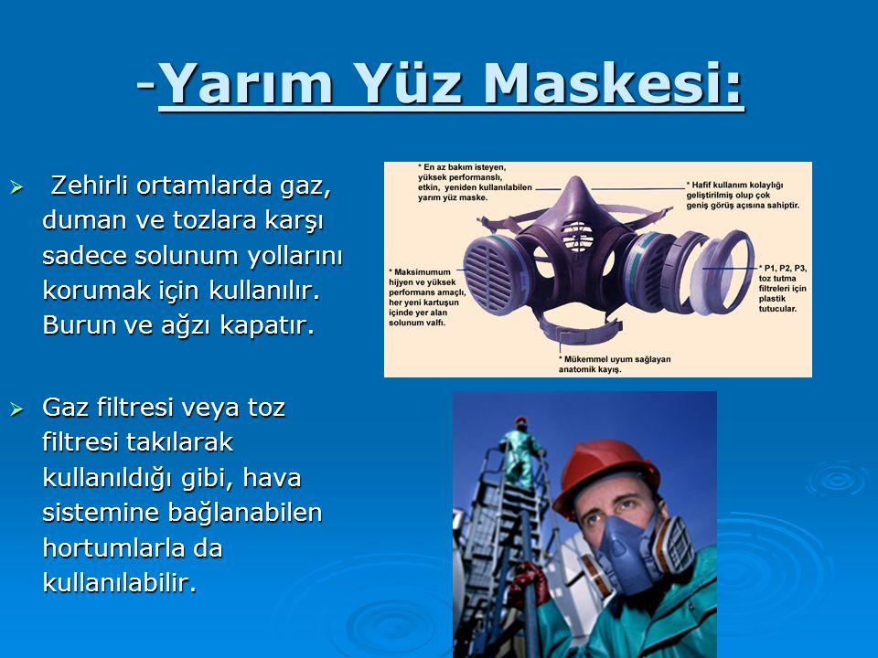 -Yarım Yüz Maskesi: Zehirli ortamlarda gaz, duman ve tozlara karşı sadece solunum yollarını korumak için kullanılır. Burun ve ağzı kapatır.