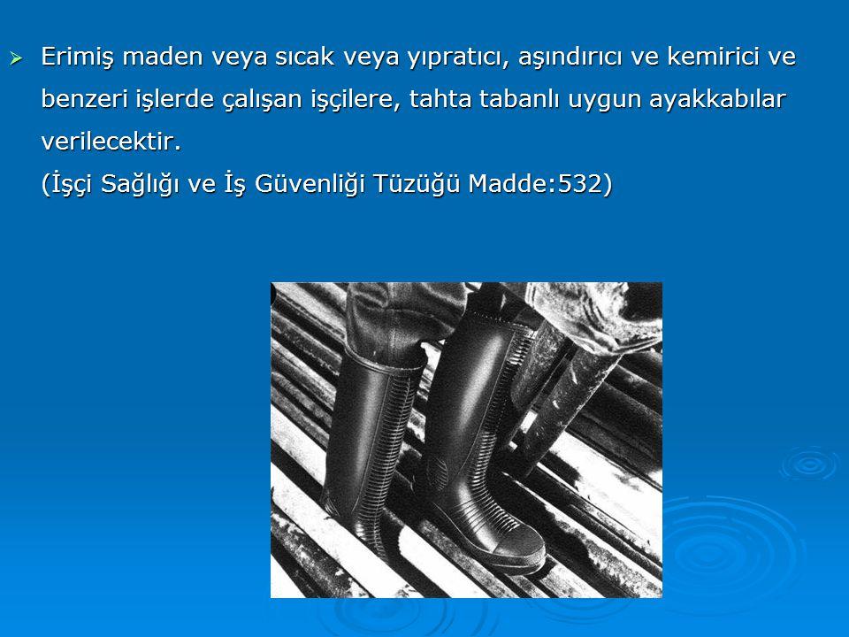 Erimiş maden veya sıcak veya yıpratıcı, aşındırıcı ve kemirici ve benzeri işlerde çalışan işçilere, tahta tabanlı uygun ayakkabılar verilecektir.