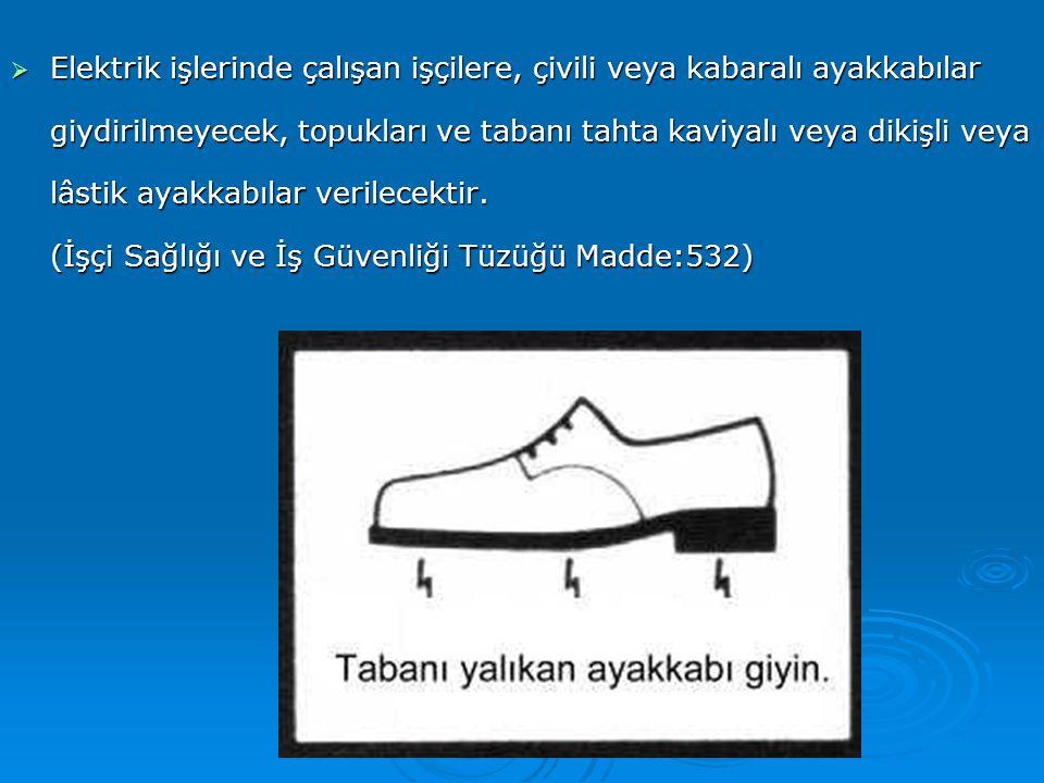 Elektrik işlerinde çalışan işçilere, çivili veya kabaralı ayakkabılar giydirilmeyecek, topukları ve tabanı tahta kaviyalı veya dikişli veya lâstik ayakkabılar verilecektir.