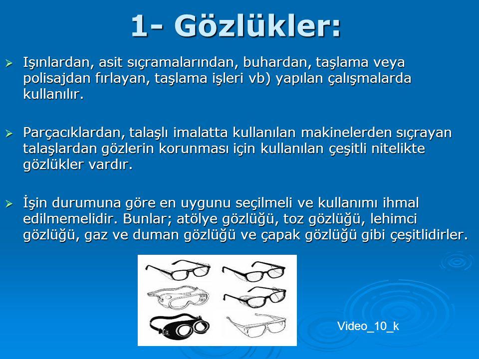 1- Gözlükler: Işınlardan, asit sıçramalarından, buhardan, taşlama veya polisajdan fırlayan, taşlama işleri vb) yapılan çalışmalarda kullanılır.