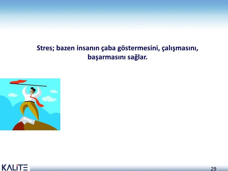 Stres; bazen insanın çaba göstermesini, çalışmasını, başarmasını sağlar.