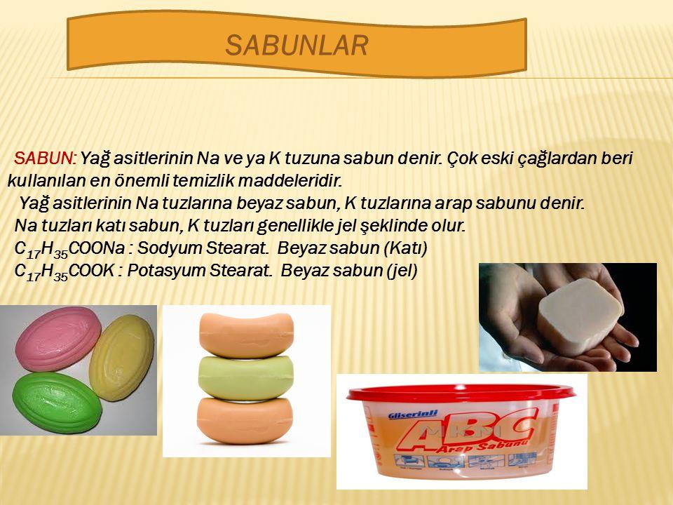 SABUNLAR SABUN: Yağ asitlerinin Na ve ya K tuzuna sabun denir. Çok eski çağlardan beri kullanılan en önemli temizlik maddeleridir.