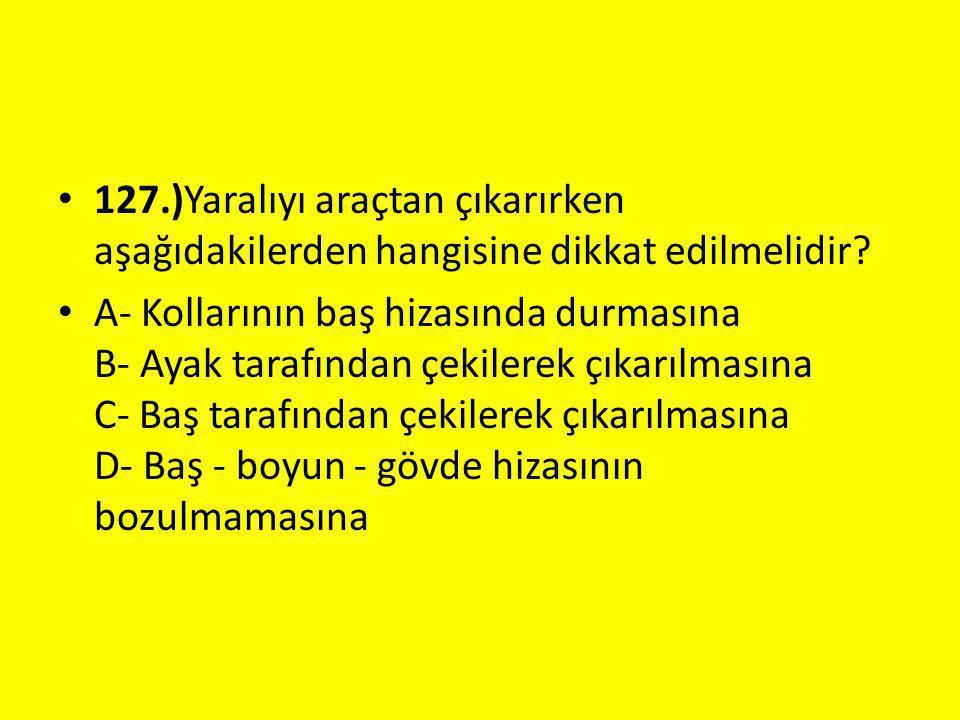 127.)Yaralıyı araçtan çıkarırken aşağıdakilerden hangisine dikkat edilmelidir