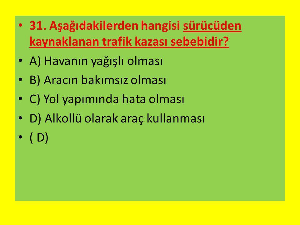 31. Aşağıdakilerden hangisi sürücüden kaynaklanan trafik kazası sebebidir