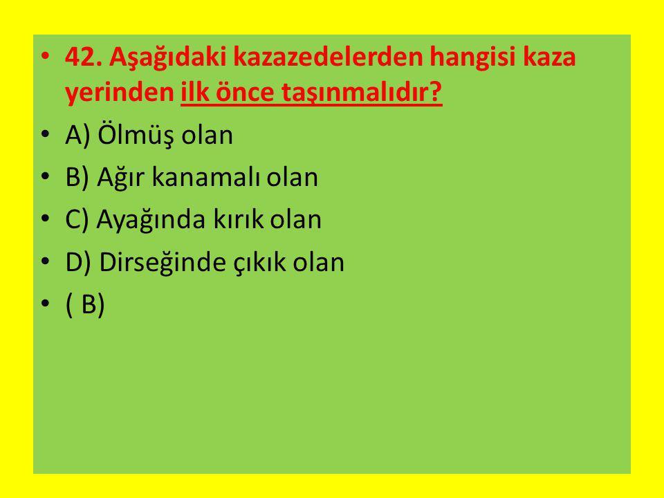 42. Aşağıdaki kazazedelerden hangisi kaza yerinden ilk önce taşınmalıdır