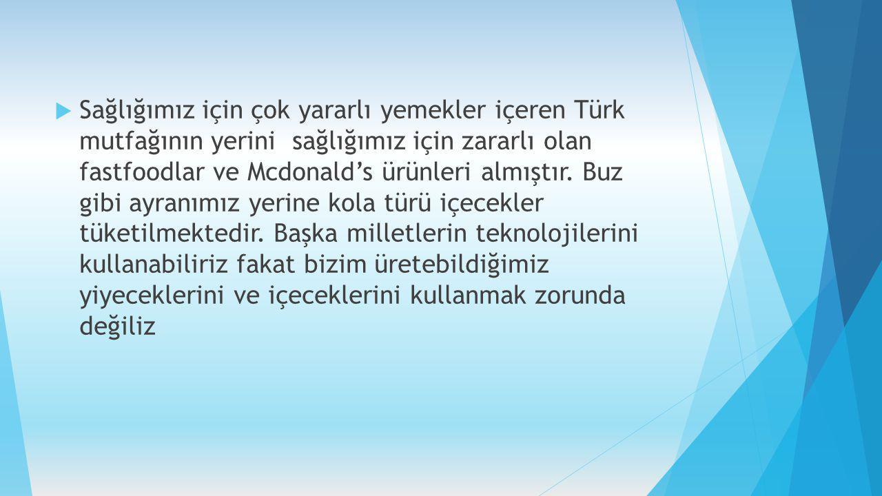 Sağlığımız için çok yararlı yemekler içeren Türk mutfağının yerini sağlığımız için zararlı olan fastfoodlar ve Mcdonald's ürünleri almıştır.