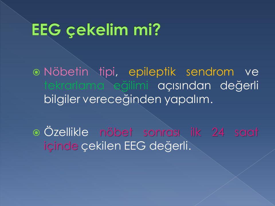 EEG çekelim mi Nöbetin tipi, epileptik sendrom ve tekrarlama eğilimi açısından değerli bilgiler vereceğinden yapalım.