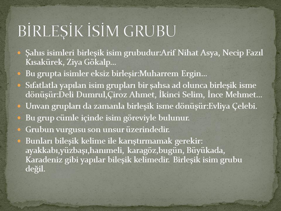 BİRLEŞİK İSİM GRUBU Şahıs isimleri birleşik isim grubudur:Arif Nihat Asya, Necip Fazıl Kısakürek, Ziya Gökalp…