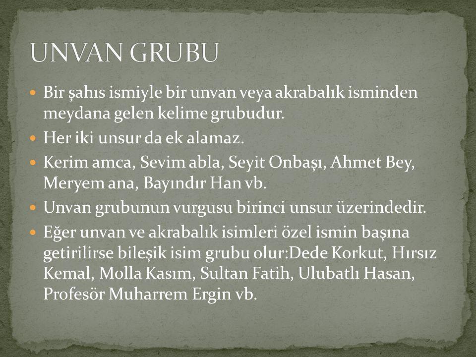 UNVAN GRUBU Bir şahıs ismiyle bir unvan veya akrabalık isminden meydana gelen kelime grubudur. Her iki unsur da ek alamaz.