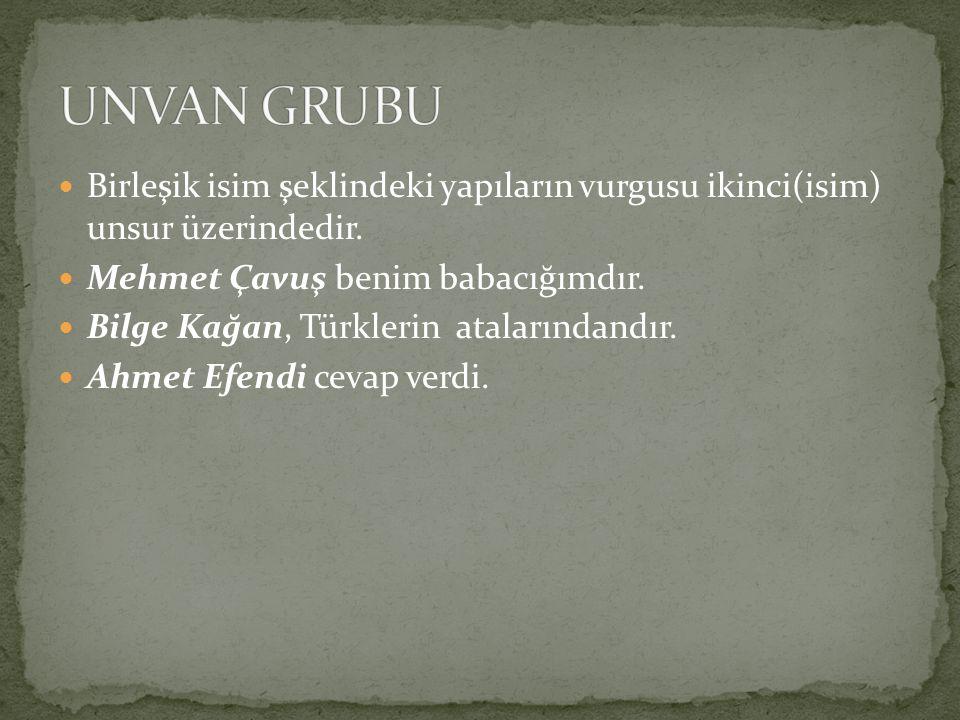UNVAN GRUBU Birleşik isim şeklindeki yapıların vurgusu ikinci(isim) unsur üzerindedir. Mehmet Çavuş benim babacığımdır.