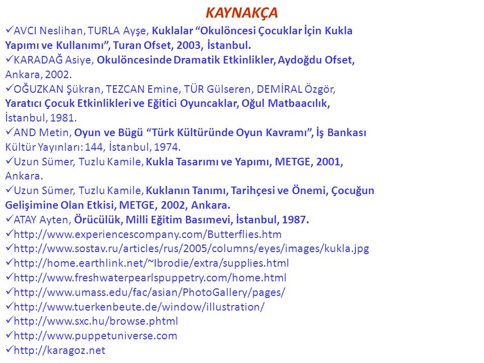 KAYNAKÇA AVCI Neslihan, TURLA Ayşe, Kuklalar Okulöncesi Çocuklar İçin Kukla. Yapımı ve Kullanımı , Turan Ofset, 2003, İstanbul.
