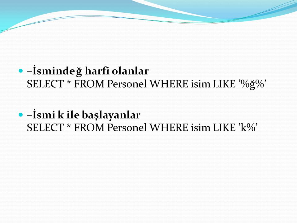 –İsminde ğ harfi olanlar SELECT * FROM Personel WHERE isim LIKE '%ğ%'