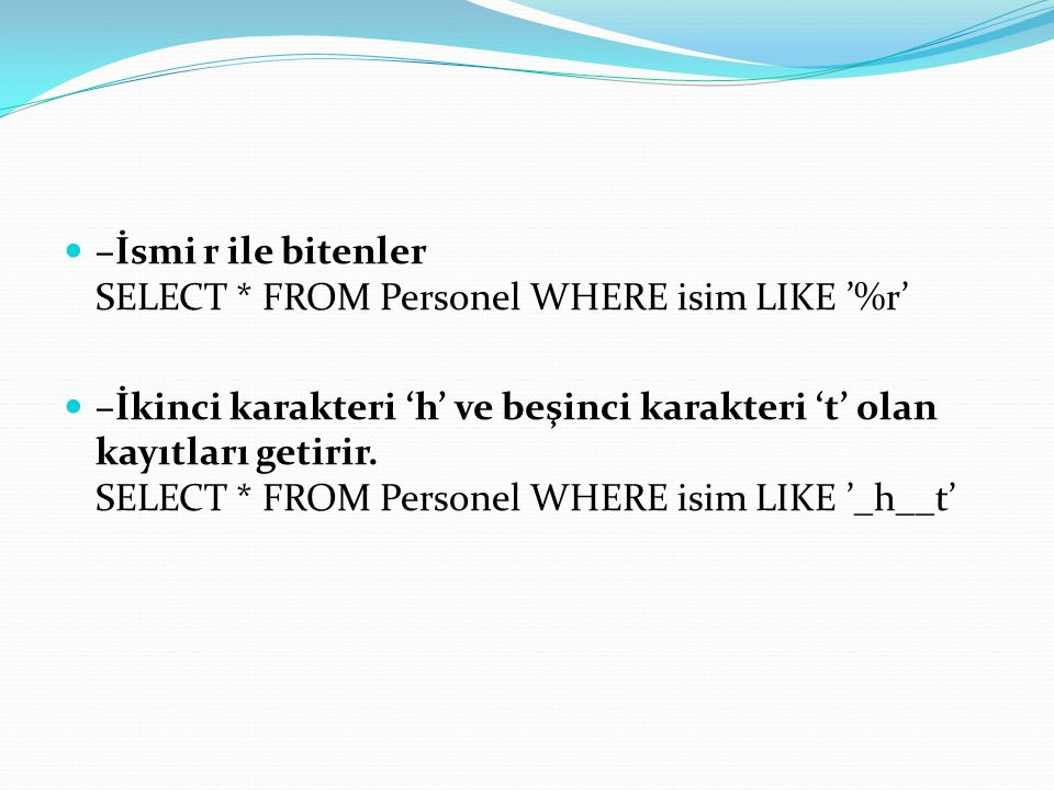 –İsmi r ile bitenler SELECT * FROM Personel WHERE isim LIKE '%r'
