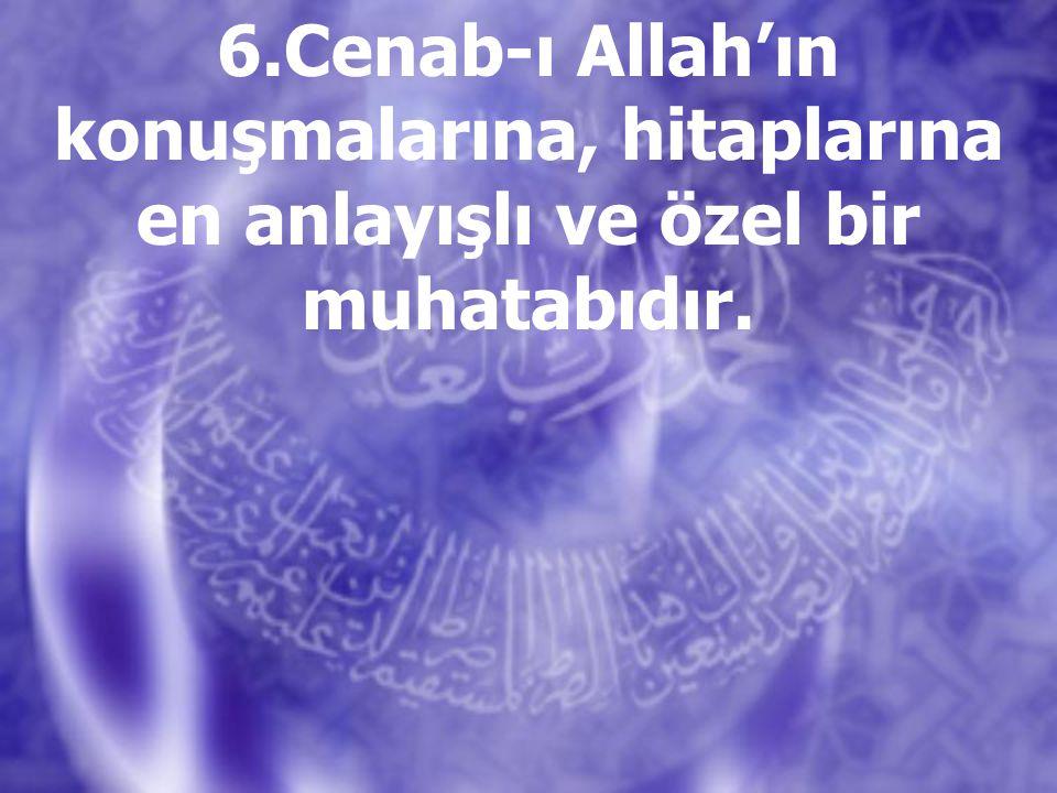 6.Cenab-ı Allah'ın konuşmalarına, hitaplarına en anlayışlı ve özel bir muhatabıdır.