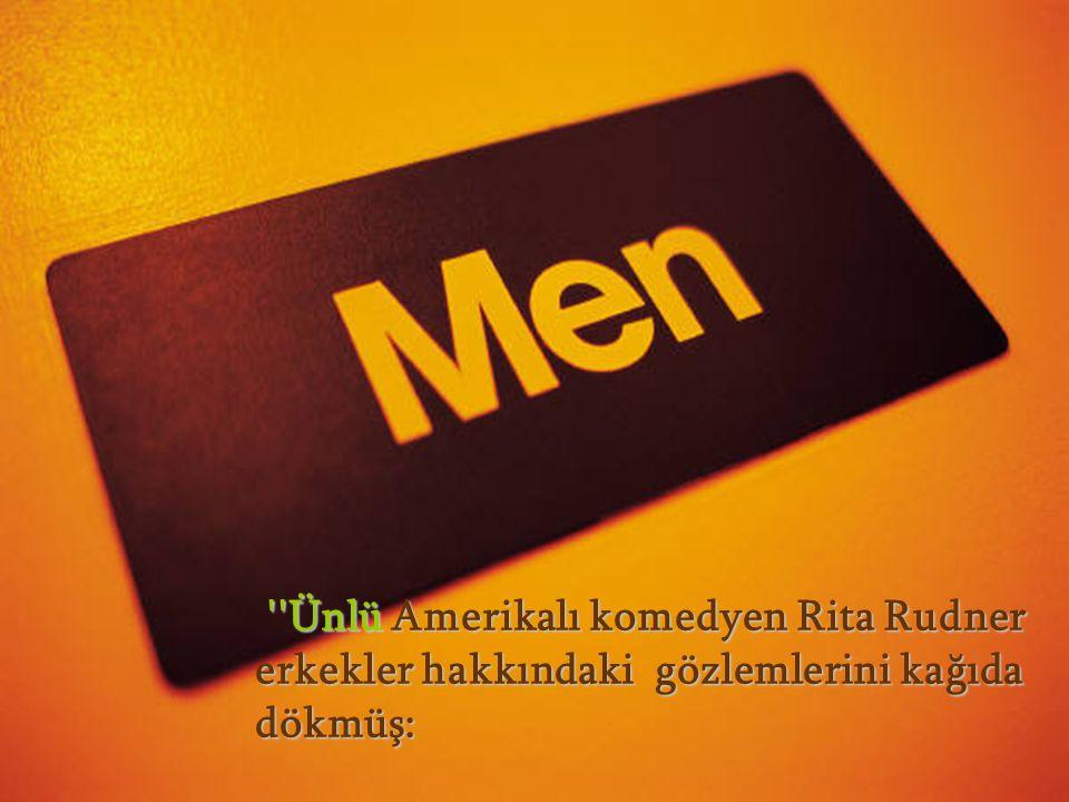 Ünlü Amerikalı komedyen Rita Rudner erkekler hakkındaki gözlemlerini kağıda dökmüş: