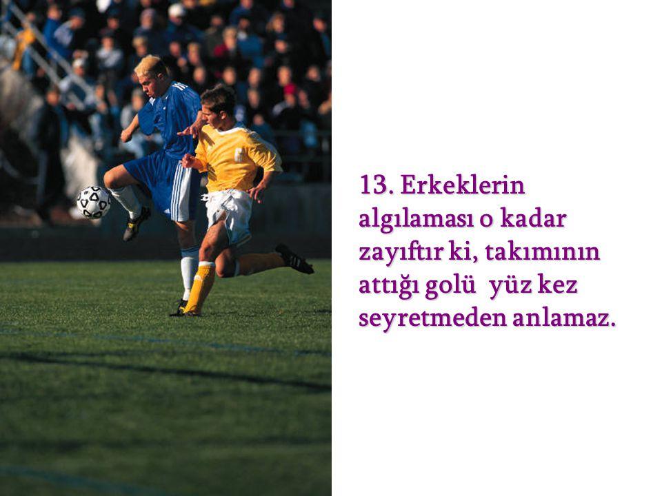13. Erkeklerin algılaması o kadar zayıftır ki, takımının attığı golü yüz kez seyretmeden anlamaz.