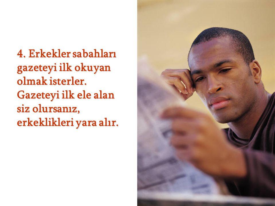 4. Erkekler sabahları gazeteyi ilk okuyan olmak isterler