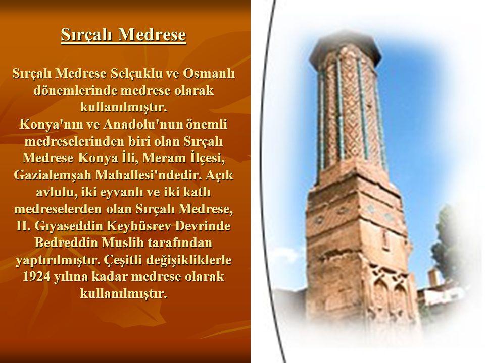 Sırçalı Medrese Sırçalı Medrese Selçuklu ve Osmanlı dönemlerinde medrese olarak kullanılmıştır.