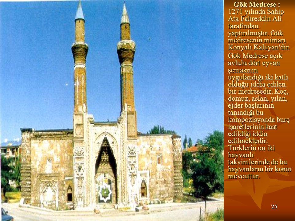 Gök Medrese : 1271 yılında Sahip Ata Fahreddin Ali tarafından yaptırılmıştır. Gök medresenin mimarı Konyalı Kaluyan dır.