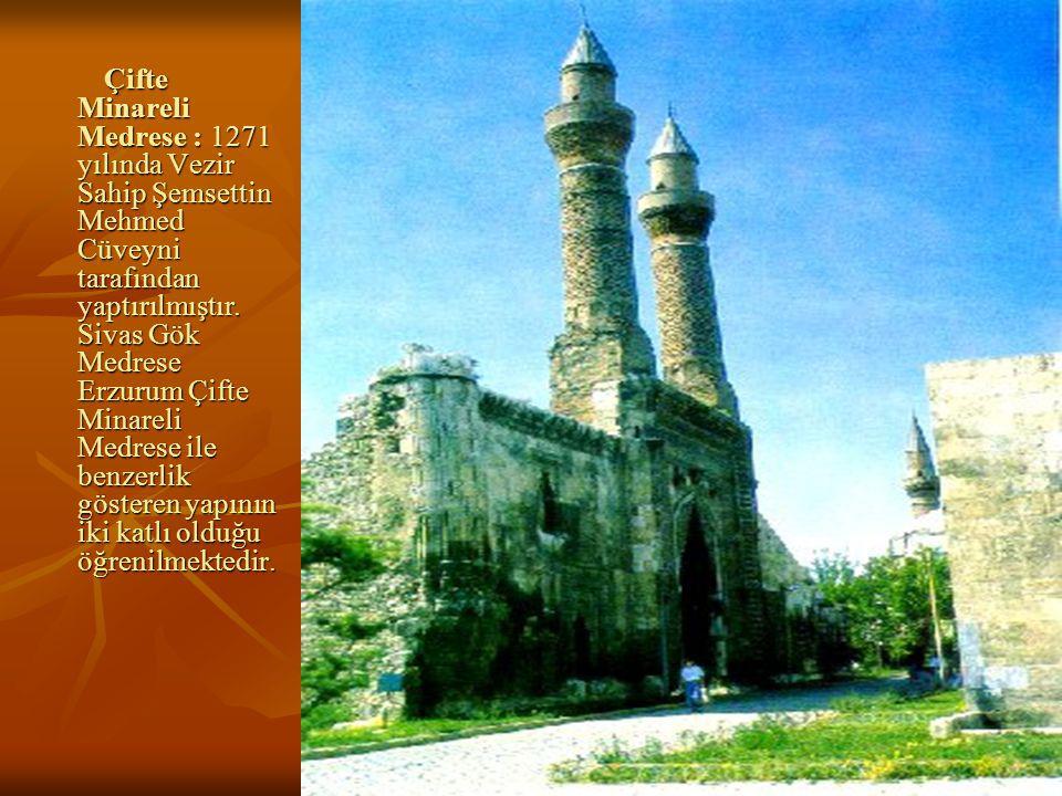 Çifte Minareli Medrese : 1271 yılında Vezir Sahip Şemsettin Mehmed Cüveyni tarafından yaptırılmıştır.